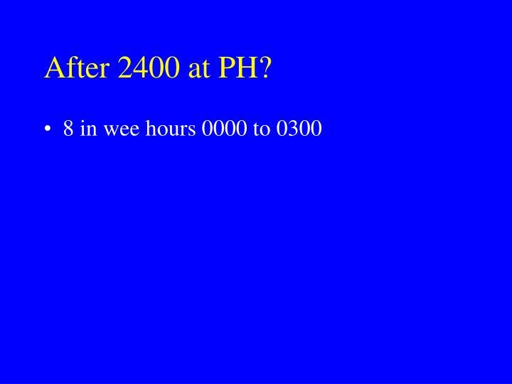 After 2400 at PH?