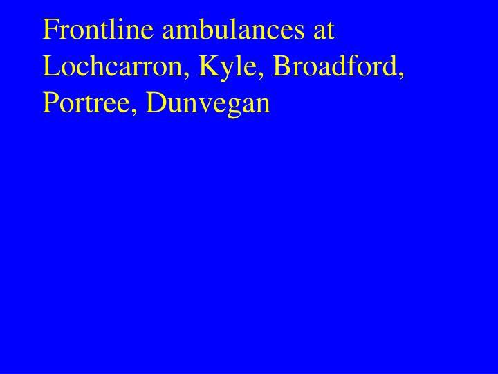 Frontline ambulances at Lochcarron, Kyle, Broadford, Portree, Dunvegan