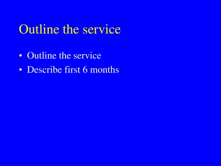 Outline the service