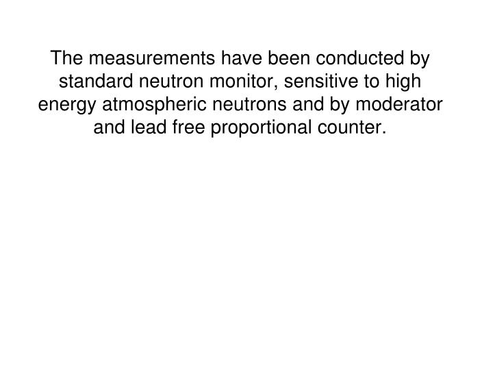 The measurements have been conducted by standard neutron monitor, sensitive to high energy atmospheric neutrons and by moderator and lead free proportional counter.