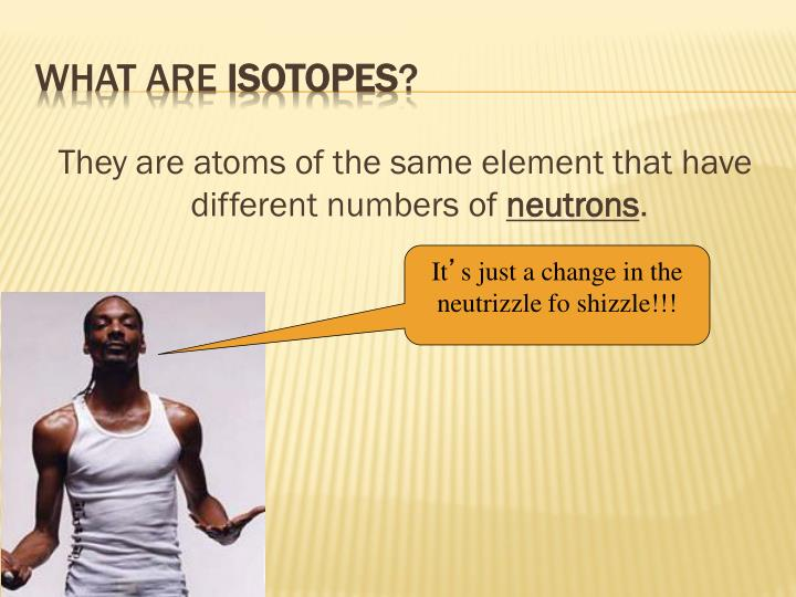 They are atoms of the same element that have different numbers of