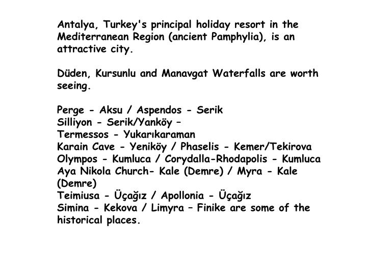 Antalya, Turkey's principal holiday resort in the Mediterranean Region (ancient Pamphylia), is an attractive city.