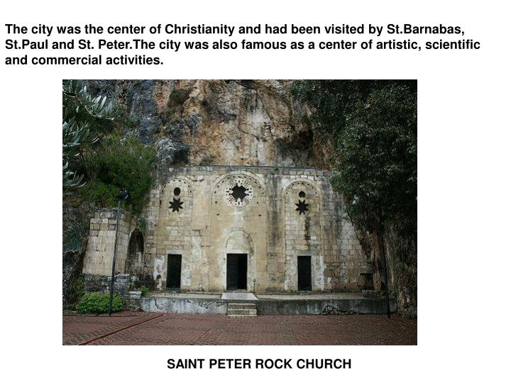 The city was the center of Christianity and had been visited by St.Barnabas, St.Paul and St. Peter.The city was also famous as a center of artistic, scientific and commercial activities.