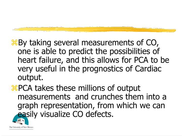 By taking several measurements of CO, one is able to predict the possibilities of heart failure, and this allows for PCA to be very useful in the prognostics of Cardiac output.