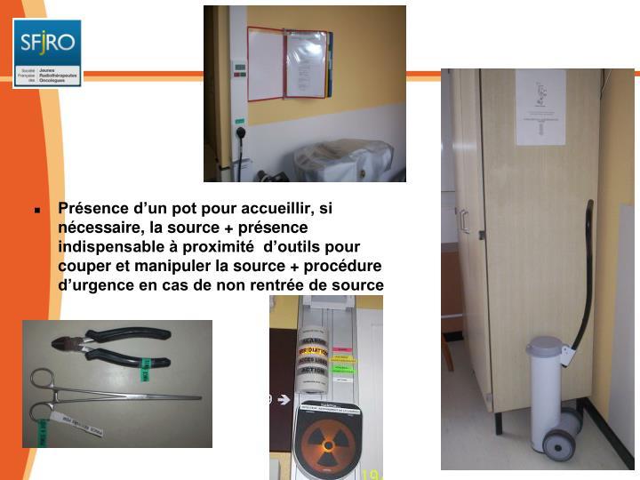 Présence d'un pot pour accueillir, si nécessaire, la source + présence indispensable à proximité  d'outils pour couper et manipuler la source + procédure d'urgence en cas de non rentrée de source