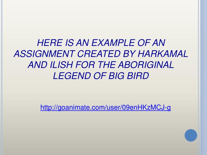 HERE IS AN EXAMPLE OF AN ASSIGNMENT CREATED BY HARKAMAL AND ILISH FOR THE ABORIGINAL LEGEND OF BIG BIRD