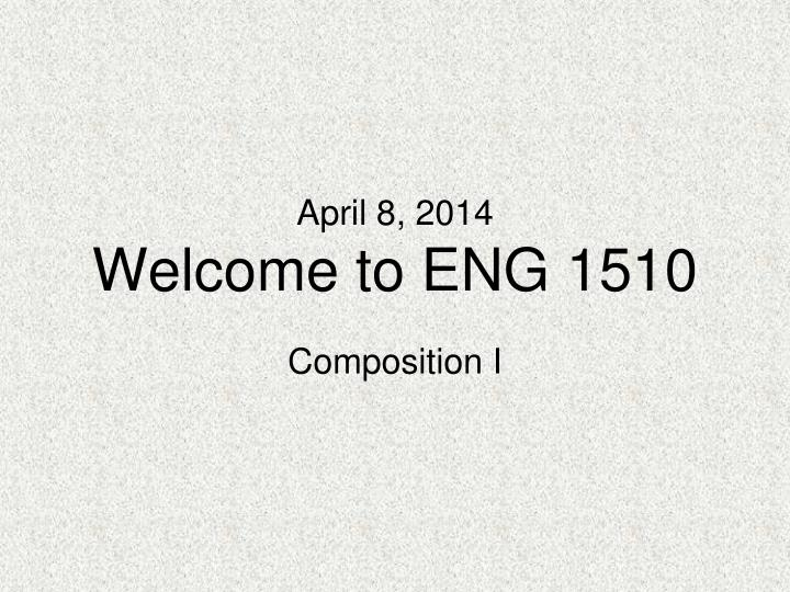April 8 2014 welcome to eng 1510