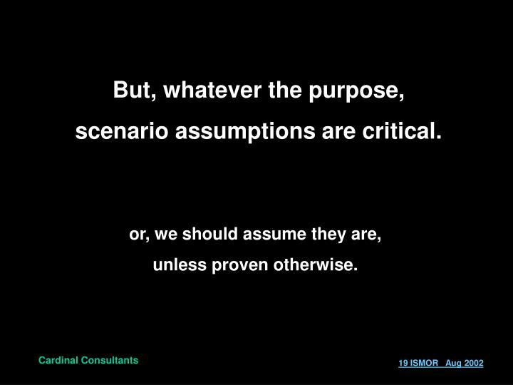 But, whatever the purpose, scenario assumptions are critical.