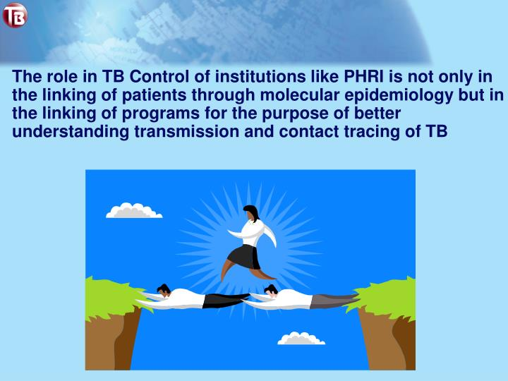 The role in TB Control of institutions like PHRI is not only in the linking of patients through molecular epidemiology but in the linking of programs for the purpose of better understanding transmission and contact tracing of TB