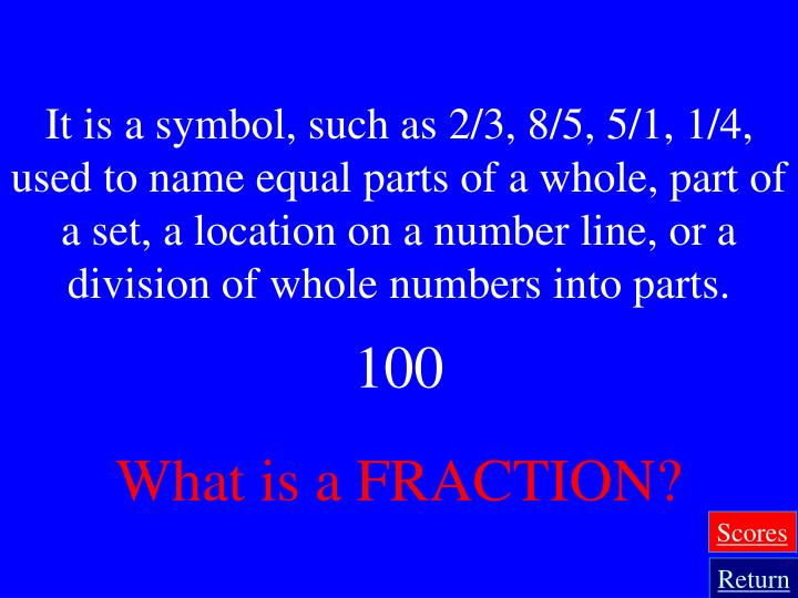 It is a symbol, such as 2/3, 8/5, 5/1, 1/4, used to name equal parts of a whole, part of a set, a location on a number line, or a division of whole numbers into parts.