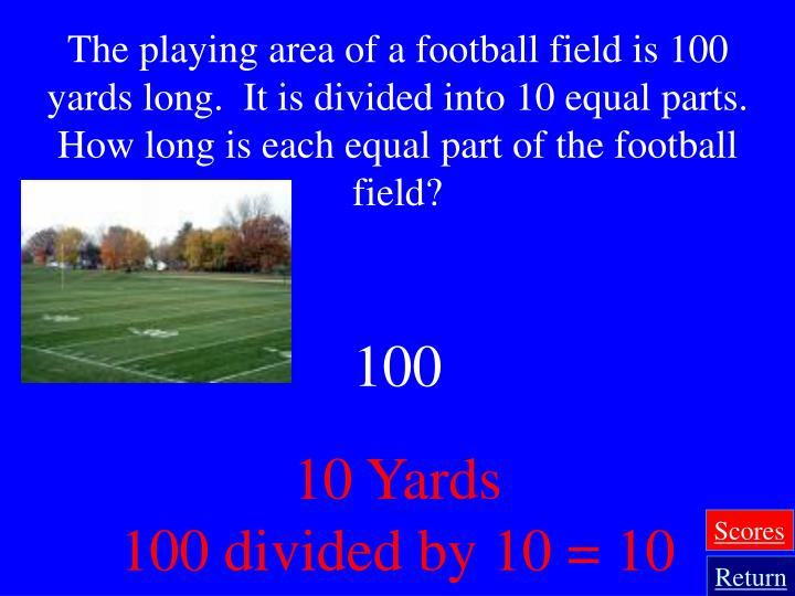 The playing area of a football field is 100 yards long.  It is divided into 10 equal parts.  How long is each equal part of the football field?