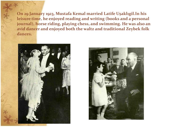 On 29 January 1923, Mustafa Kemal marriedLatife Uşaklıgil.In his leisure time, he enjoyed reading and writing (books and a personal journal), horse riding, playing chess, and swimming. He was also an avid dancer and enjoyed both the waltz and traditional Zeybek folk dances.