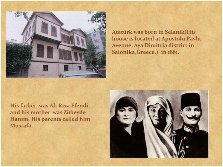 Atatürk was born in Selanik(His house is located at Apostolu Pavlu Avenue, Aya Dimitria district in Salonika,Greece.)