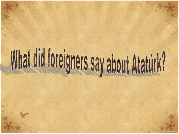 What did foreigners say about Atatürk?