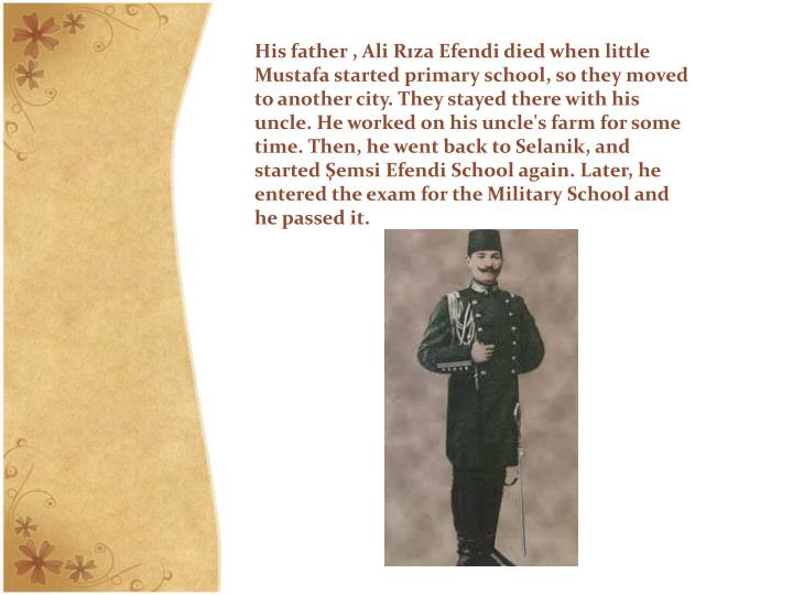 His father , Ali Rıza Efendi died when little Mustafa started primary school, so they moved to another city. They stayed there with his uncle. He worked on his uncle's farm for some time. Then, he went back to Selanik, and started Şemsi Efendi School again. Later, he entered the exam for the Military School and he passed it.