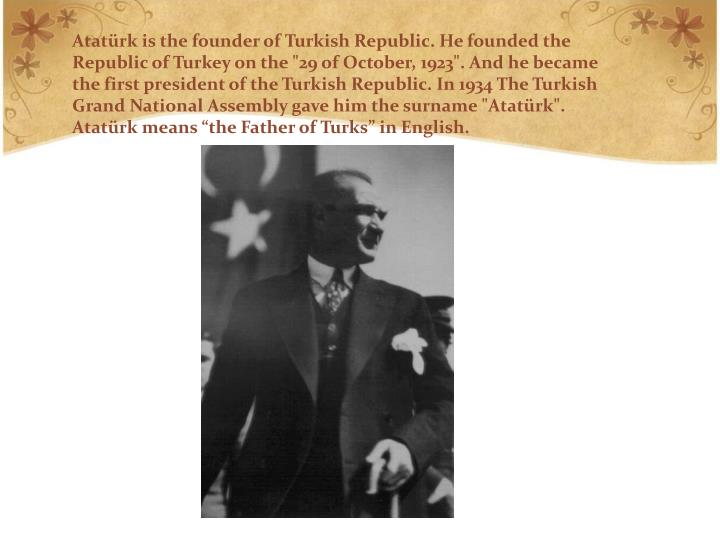 """Atatürk is the founder of Turkish Republic. He founded the Republic of Turkey on the """"29 of October, 1923"""". And he became the first president of the Turkish Republic. In 1934 The Turkish Grand National Assembly gave him the surname """"Atatürk"""". Atatürk means """"the Father of Turks"""" in English."""