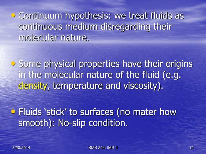 Continuum hypothesis: we treat fluids as continuous medium disregarding their molecular nature.