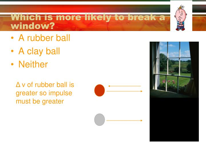 Which is more likely to break a window?