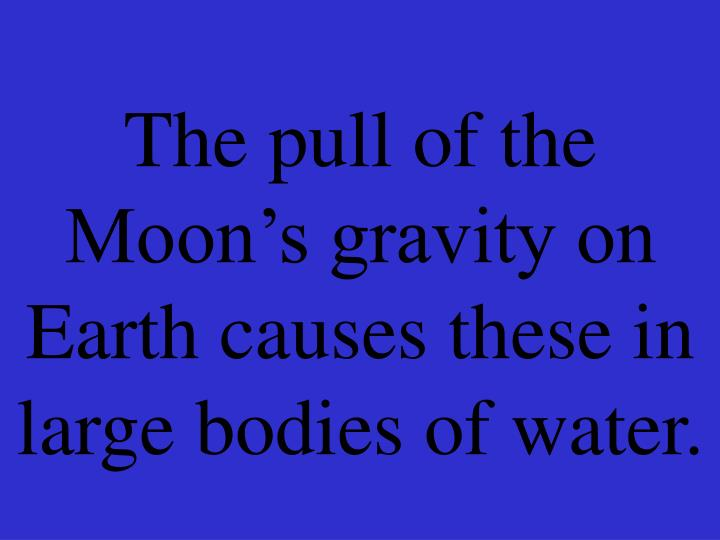 The pull of the Moon's gravity on Earth causes these in large bodies of water.