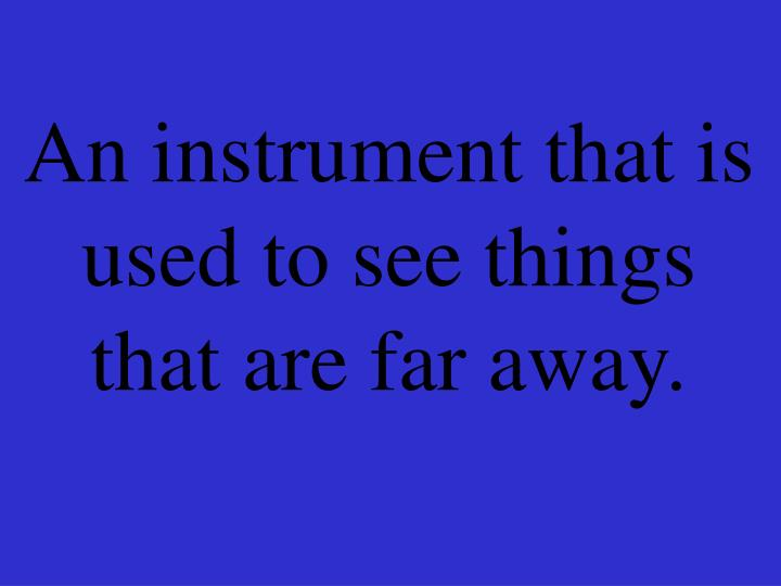 An instrument that is used to see things that are far away.