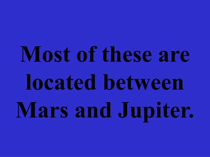 Most of these are located between Mars and Jupiter.