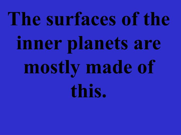 The surfaces of the inner planets are mostly made of this.