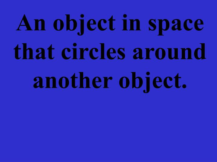 An object in space that circles around another object.