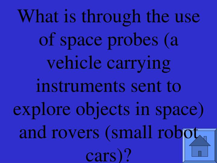 What is through the use of space probes (a vehicle carrying instruments sent to explore objects in space) and rovers (small robot cars)?