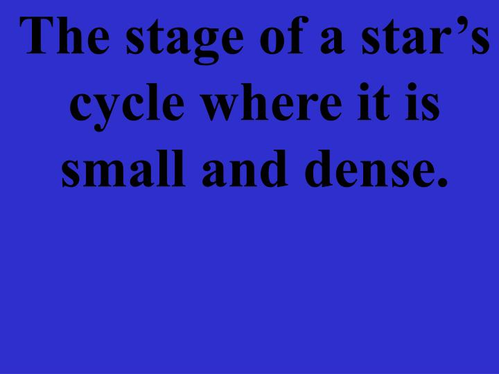 The stage of a star's cycle where it is small and dense.