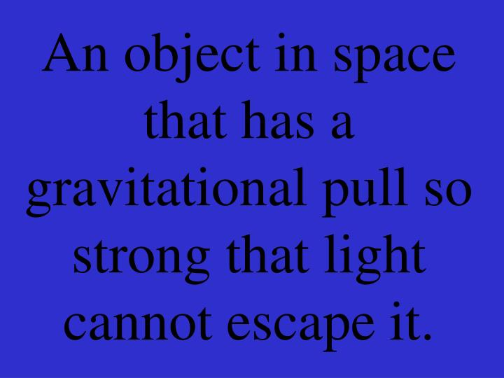 An object in space that has a gravitational pull so strong that light cannot escape it.