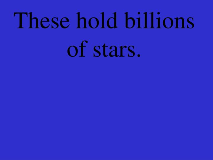 These hold billions of stars.
