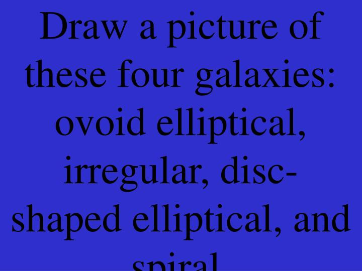 Draw a picture of these four galaxies: ovoid elliptical, irregular, disc-shaped elliptical, and spiral.