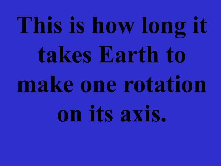 This is how long it takes Earth to make one rotation on its axis.
