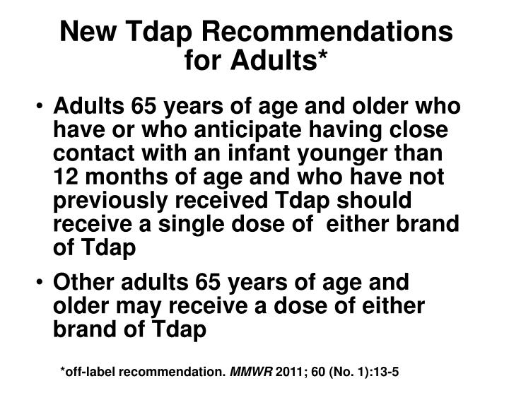 Adults 65 years of age and older who have or who anticipate having close contact with an infant younger than 12 months of age and who have not previously received Tdap should receive a single dose of  either brand of Tdap
