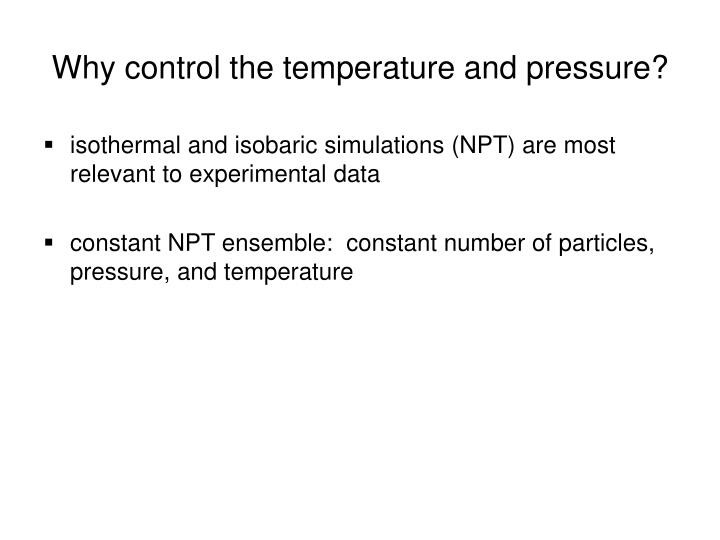 Why control the temperature and pressure?
