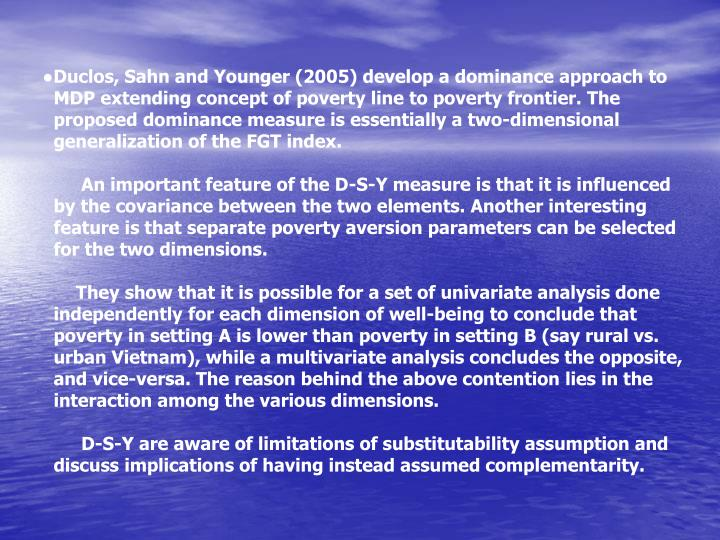 ●Duclos, Sahn and Younger (2005) develop a dominance approach to MDP extending concept of poverty line to poverty frontier. The proposed dominance measure is essentially a two-dimensional generalization of the FGT index.