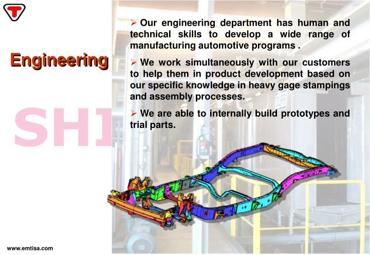 Our engineering department has human and technical skills to develop a wide range of manufacturing automotive programs .