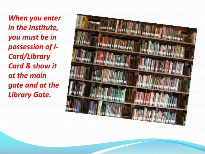 When you enter in the Institute, you must be in possession of I-Card/Library Card & show it at the main gate and at the Library Gate.