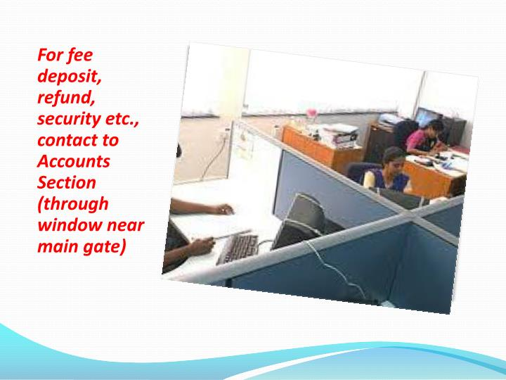 For fee deposit, refund, security etc., contact to Accounts Section (through window near main gate)