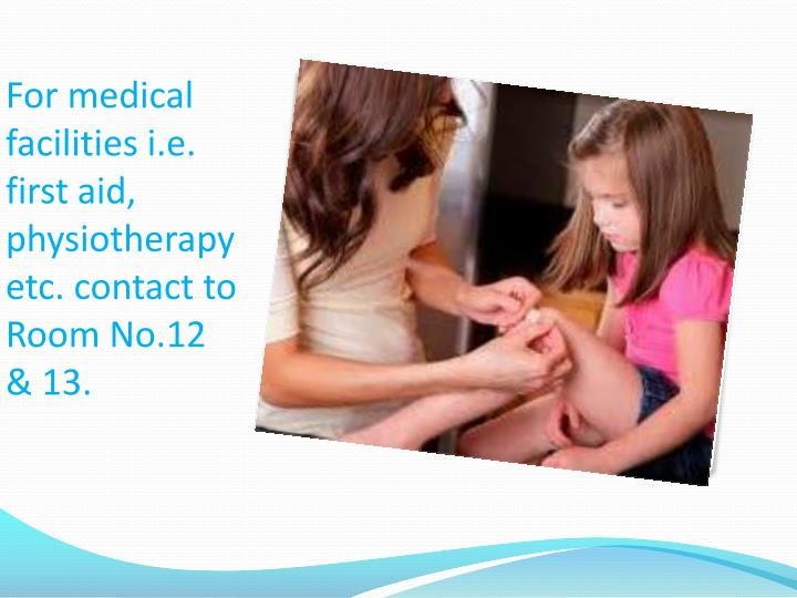 For medical facilities i.e. first aid, physiotherapy etc. contact to Room No.12 & 13.
