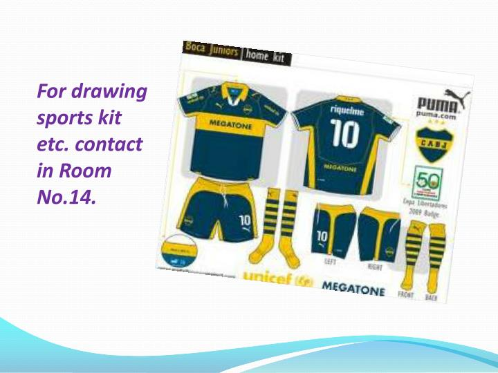 For drawing sports kit etc. contact in Room No.14.