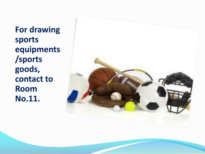 For drawing sports equipments/sports goods, contact to Room No.11.
