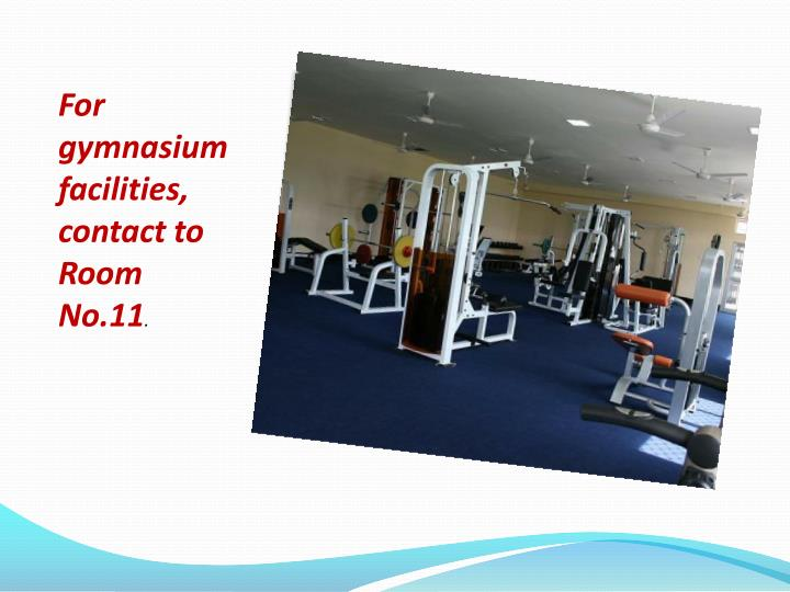 For gymnasium facilities, contact to Room No.11