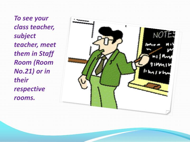 To see your class teacher, subject teacher, meet them in Staff Room (Room No.21) or in their respective rooms.