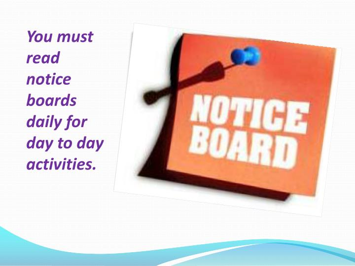 You must read notice boards daily for day to day activities.