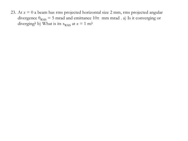 At z = 0 a beam has rms projected horizontal size 2 mm, rms projected angular divergence