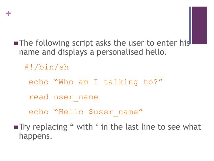 The following script asks the user to enter his name and displays a personalised hello.