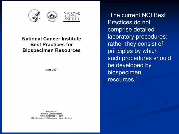 """""""The current NCI Best Practices do not comprise detailed laboratory procedures; rather they consist of principles by which such procedures should be developed by biospecimen resources."""""""