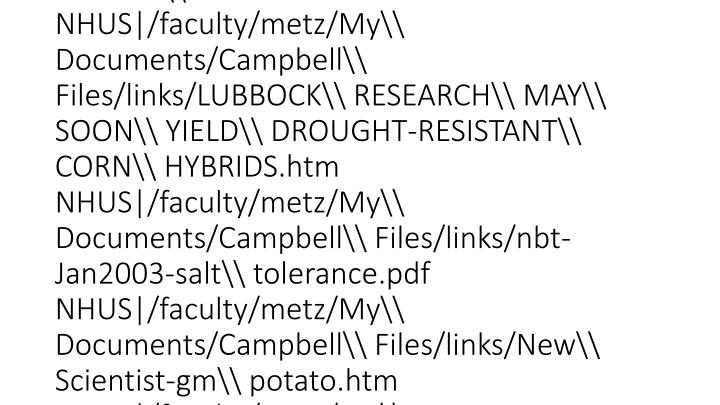 vti_cachedsvcrellinks:VX|NHHS|http://www.geohive.com/charts/charts.php NHUS|/faculty/metz/My%20Documents/Campbell%20Files/Bio202pp05/links/JSC%20Advanced%20Life%20Support%20Web%20Page.htm NHHS|http://www.lycopene.org/ NHHS|http://www.jr2.ox.ac.uk/bandolier/booth/alternat/AT031.html NHHS|http://www.ibiblio.org/lunarbin/worldpop NHUS|/faculty/metz/My\ Documents/Campbell\ Files/links/CNN_com\ -\ Earth\ Matters\ Pollinator\ decline\ puts\ world\ food\ supply\ at\ risk,\ experts\ warn\ -\ May\ 5,\ 2000.htm NHUS|/faculty/metz/My\ Documents/Campbell\ Files/links/NPR\ Morning\ Edition\ As\ Corn\ Withers,\ Farmers\ Starve.htm NHUS|/faculty/metz/My\ Documents/Campbell\ Files/links/LUBBOCK\ RESEARCH\ MAY\ SOON\ YIELD\ DROUGHT-RESISTANT\ CORN\ HYBRIDS.htm NHUS|/faculty/metz/My\ Documents/Campbell\ Files/links/nbt-Jan2003-salt\ tolerance.pdf NHUS|/faculty/metz/My\ Documents/Campbell\ Files/links/New\ Scientist-gm\ potato.htm NHUS|/faculty/metz/My\ Documents/Campbell\ Files/links/LUBBOCK\ RESEARCH\ MAY\ SOON\ YIELD\ DROUGHT-RESISTANT\ CORN\ HYBRIDS.htm NHUS|/faculty/metz/My\ Documents/Campbell\ Files/links/nbt-Jan2003-salt\ tolerance.pdf NHUS|/faculty/metz/My\ Documents/Campbell\ Files/links/New\ Scientist-gm\ potato.htm