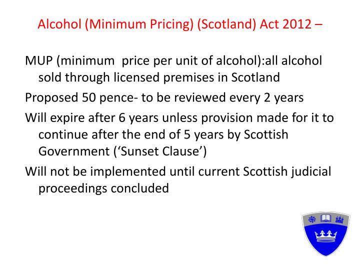Alcohol (Minimum Pricing) (Scotland) Act 2012 –